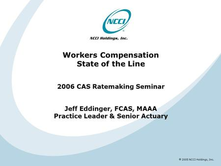  2005 NCCI Holdings, Inc. Workers Compensation State of the Line 2006 CAS Ratemaking Seminar Jeff Eddinger, FCAS, MAAA Practice Leader & Senior Actuary.