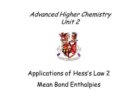 Advanced Higher Chemistry Unit 2 Applications of Hess's Law 2 Mean Bond Enthalpies.