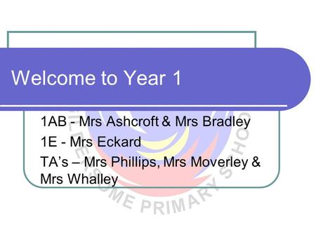 Welcome to Year 1 1AB - Mrs Ashcroft & Mrs Bradley 1E - Mrs Eckard TA's – Mrs Phillips, Mrs Moverley & Mrs Whalley.