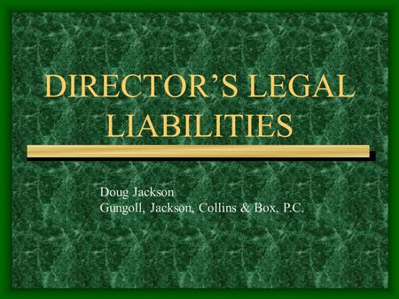 DIRECTOR'S LEGAL LIABILITIES Doug Jackson Gungoll, Jackson, Collins & Box, P.C.