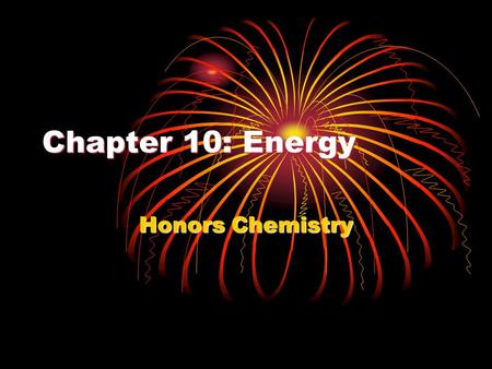Chapter 10: Energy Honors Chemistry. What is energy? The ability to do work or produce heat.