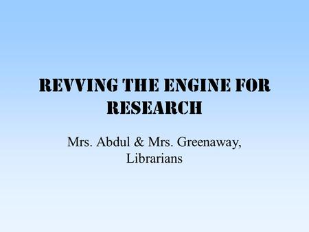 Revving the Engine for Research Mrs. Abdul & Mrs. Greenaway, Librarians.