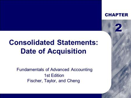 CHAPTER Consolidated Statements: Date of Acquisition Fundamentals of Advanced Accounting 1st Edition Fischer, Taylor, and Cheng 2 2.