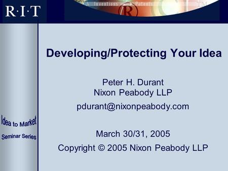 Developing/Protecting Your Idea Peter H. Durant Nixon Peabody LLP March 30/31, 2005 Copyright © 2005 Nixon Peabody LLP.