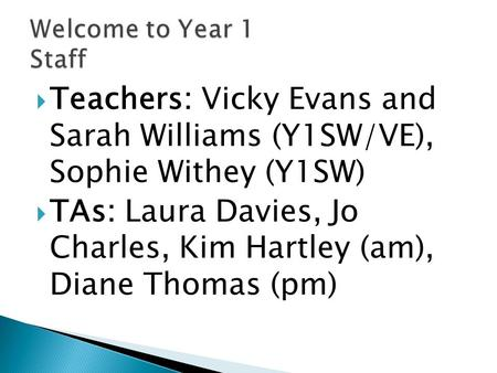  Teachers: Vicky Evans and Sarah Williams (Y1SW/VE), Sophie Withey (Y1SW)  TAs: Laura Davies, Jo Charles, Kim Hartley (am), Diane Thomas (pm)