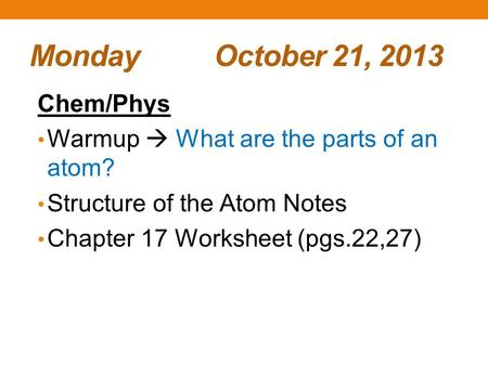 Monday October 21, 2013 Chem/Phys Warmup  What are the parts of an atom? Structure of the Atom Notes Chapter 17 Worksheet (pgs.22,27)