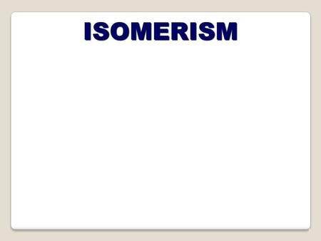 ISOMERISM. TYPES OF ISOMERISM Occurs due to the restricted rotation of C=C double bonds... two forms - CIS and TRANS STRUCTURAL ISOMERISM STEREOISOMERISM.