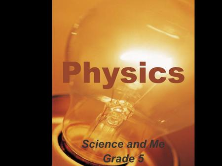 Physics Science and Me Grade 5 What is Physics? Physics is that part of natural science which deals with the laws and properties of matter, and the forces.