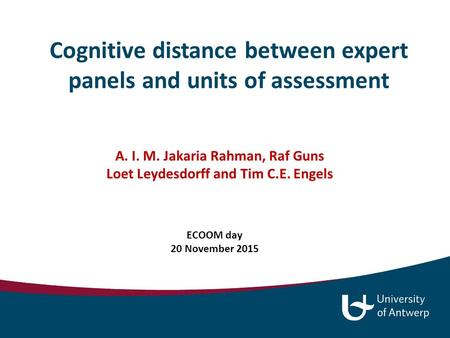 Cognitive distance between expert panels and units of assessment A. I. M. Jakaria Rahman, Raf Guns Loet Leydesdorff and Tim C.E. Engels ECOOM day 20 November.