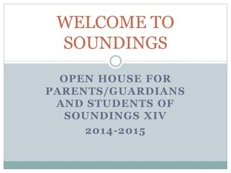 OPEN HOUSE FOR PARENTS/GUARDIANS AND STUDENTS OF SOUNDINGS XIV 2014-2015 WELCOME TO SOUNDINGS.