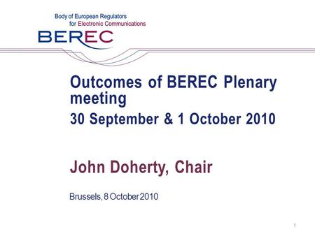 Outcomes of BEREC Plenary meeting 30 September & 1 October 2010 Brussels, 8 October 2010 1 John Doherty, Chair.