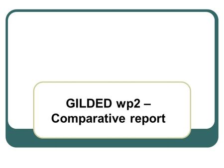 GILDED wp2 – Comparative report. Comments Data correction and data amendment Maps – project map - case study areas maps – sources ????? Deadline ?