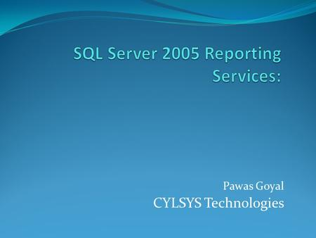 Pawas Goyal CYLSYS Technologies. Agenda Overview of Reporting Services Vision, Application, Lifecycle, Overview Understand Reporting Services Architecture.