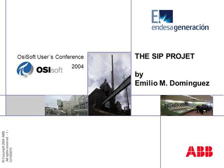 © Copyright 2004 ABB. All rights reserved. - 1 - 12/19/2015 THE SIP PROJET by Emilio M. Dominguez OsiSoft User´s Conference 2004.