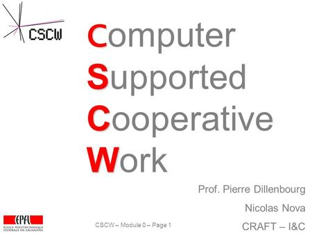 CSCW – Module 0 – Page 1 P. Dillenbourg & N. Nova C S C W C omputer Supported Cooperative Work Prof. Pierre Dillenbourg Nicolas Nova CRAFT – I&C.
