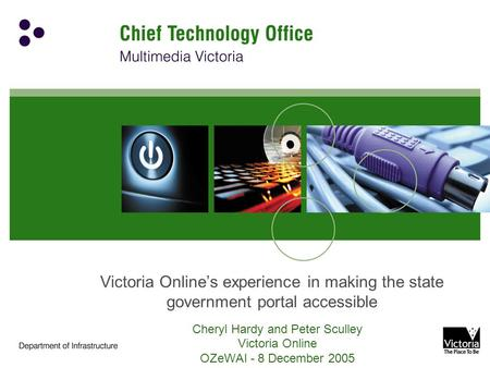 Victoria Online's experience in making the state government portal accessible Cheryl Hardy and Peter Sculley Victoria Online OZeWAI - 8 December 2005.