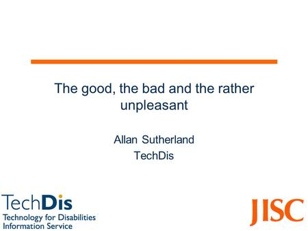 The good, the bad and the rather unpleasant Allan Sutherland TechDis.