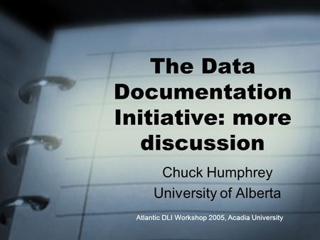 The Data Documentation Initiative: more discussion Chuck Humphrey University of Alberta Atlantic DLI Workshop 2005, Acadia University.