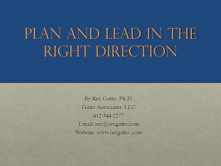 Plan and Lead in the Right Direction By Rex Gatto, Ph.D. Gatto Associates, LLC 412-344-2277   Website: