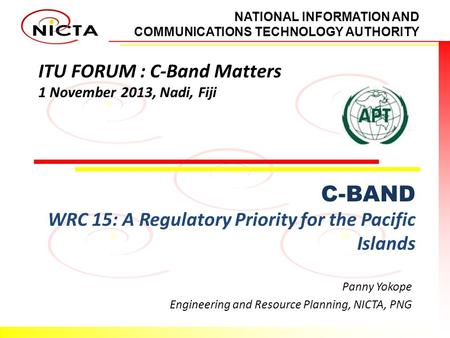 NATIONAL INFORMATION AND COMMUNICATIONS TECHNOLOGY AUTHORITY ITU FORUM : C-Band Matters 1 November 2013, Nadi, Fiji C-BAND WRC 15: A Regulatory Priority.
