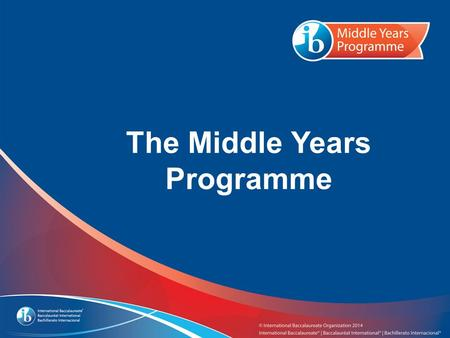 The Middle Years Programme. What you need to know about the IB...