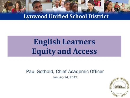 English Learners Equity and Access Paul Gothold, Chief Academic Officer January 24, 2012 Lynwood Unified School District.