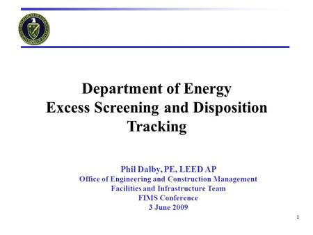 1 Department of Energy Excess Screening and Disposition Tracking Phil Dalby, PE, LEED AP Office of Engineering and Construction Management Facilities and.