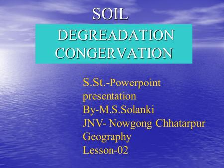 SOIL DEGREADATION CONGERVATION DEGREADATION CONGERVATION S.St.- Powerpoint presentation By-M.S.Solanki JNV- Nowgong Chhatarpur Geography Lesson-02.