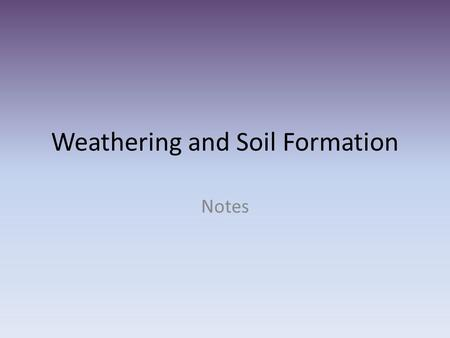 Weathering and Soil Formation Notes. Weathering Two types – Mechanical Weathering Ice Abrasion Wind, Water, Gravity Plants Animals Chemical Weathering.