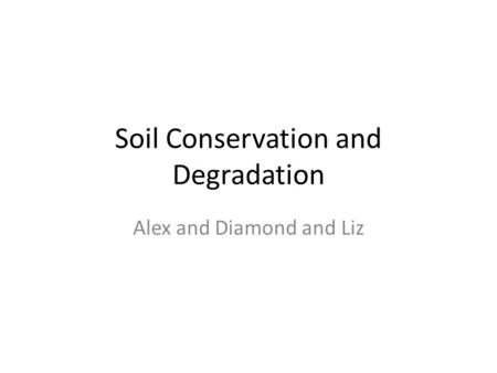 Soil Conservation and Degradation Alex and Diamond and Liz.