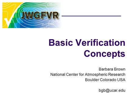 Basic Verification Concepts Barbara Brown National Center for Atmospheric Research Boulder Colorado USA
