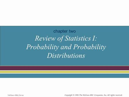 Copyright © 2006 The McGraw-Hill Companies, Inc. All rights reserved. McGraw-Hill/Irwin Review of Statistics I: Probability and Probability Distributions.