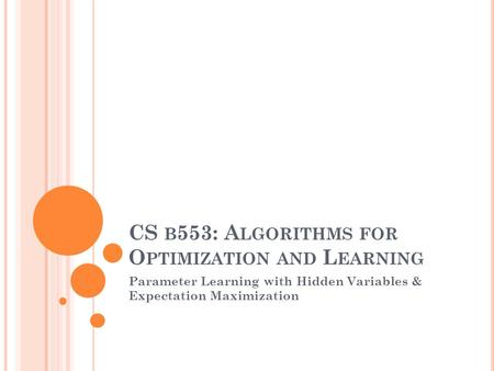 CS B 553: A LGORITHMS FOR O PTIMIZATION AND L EARNING Parameter Learning with Hidden Variables & Expectation Maximization.