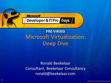 Satisfy Your Technical Curiosity 1 PRE-VIR303 Microsoft Virtualization: Deep Dive Ronald Beekelaar Consultant, Beekelaar Consultancy