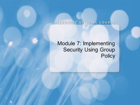 Module 7: Implementing Security Using Group Policy.