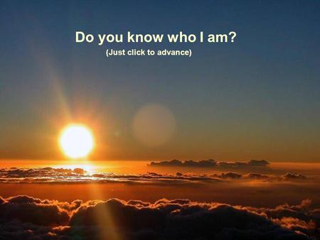 Do you know who I am? (Just click to advance) Soy alguien con quien convives a diario You live with me every day......