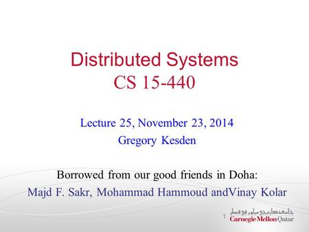 Distributed Systems CS 15-440 Lecture 25, November 23, 2014 Gregory Kesden Borrowed from our good friends in Doha: Majd F. Sakr, Mohammad Hammoud andVinay.
