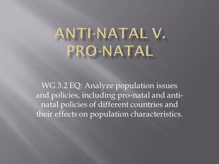 WG 3.2 EQ: Analyze population issues and policies, including pro-natal and anti- natal policies of different countries and their effects on population.