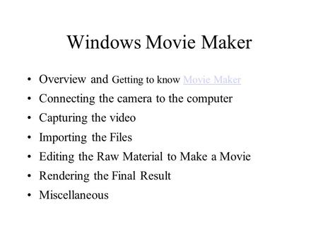 Windows Movie Maker Overview and Getting to know Movie MakerMovie Maker Connecting the camera to the computer Capturing the video Importing the Files Editing.