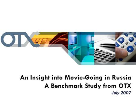 An Insight into Movie-Going in Russia A Benchmark Study from OTX July 2007.