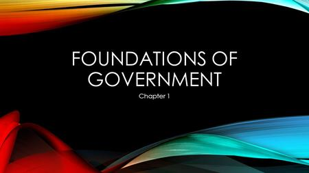 FOUNDATIONS OF GOVERNMENT Chapter 1. SECTION 1 – THE PURPOSES OF GOVERNMENT What is Government? Why do we need it? Characteristics of State: a political.