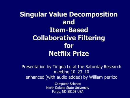 Singular Value Decomposition and Item-Based Collaborative Filtering for Netflix Prize Presentation by Tingda Lu at the Saturday Research meeting 10_23_10.