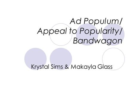 Ad Populum/ Appeal to Popularity/ Bandwagon Krystal Sims & Makayla Glass.