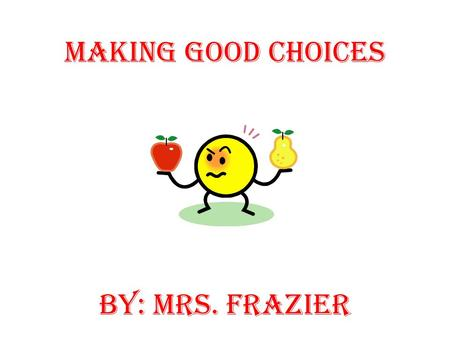 Making Good Choices BY: Mrs. Frazier. Choices or Decisions A choice is a decision. You make thousands of decisions every day. Some decisions are simple.
