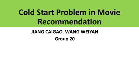 Cold Start Problem in Movie Recommendation JIANG CAIGAO, WANG WEIYAN Group 20.