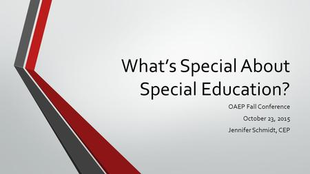 What's Special About Special Education? OAEP Fall Conference October 23, 2015 Jennifer Schmidt, CEP.