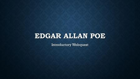 EDGAR ALLAN POE Introductory Webquest. WHO IS EDGAR ALLAN POE? Edgar Allan Poe is not only a creepy cut-out in Mr. Giacche's room, he is also a writer.