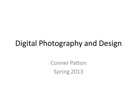 Digital Photography and Design Conner Patton Spring 2013.