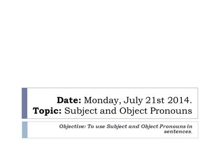 Date: Monday, July 21st 2014. Topic: Subject and Object Pronouns Objective: To use Subject and Object Pronouns in sentences.