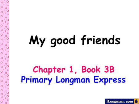 My good friends Chapter 1, Book 3B Primary Longman Express.